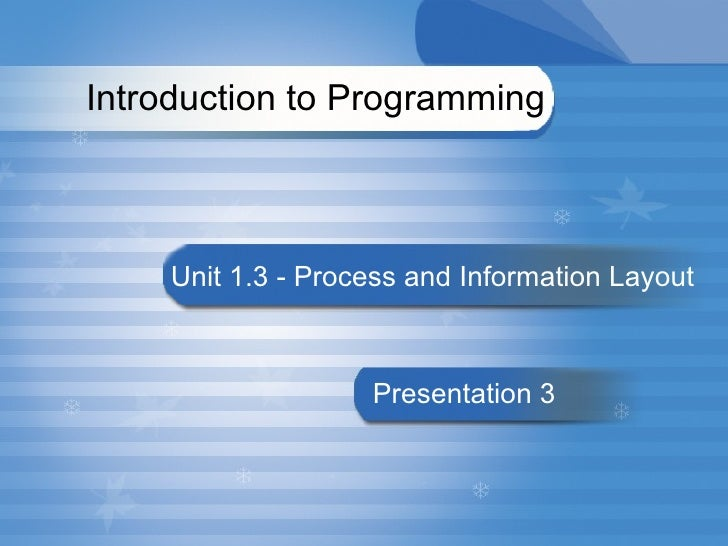 Introduction to Programming  Unit 1.3 -  Process and Information Layout   Presentation 3