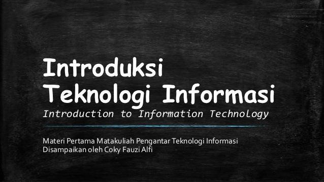 IntroduksiTeknologi InformasiIntroduction to Information TechnologyMateri Pertama Matakuliah Pengantar Teknologi Informasi...
