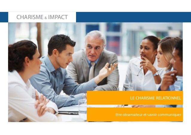 CHARISME & IMPACT  LE CHARISME RELATIONNEL  Etre observateur et savoir communiquer