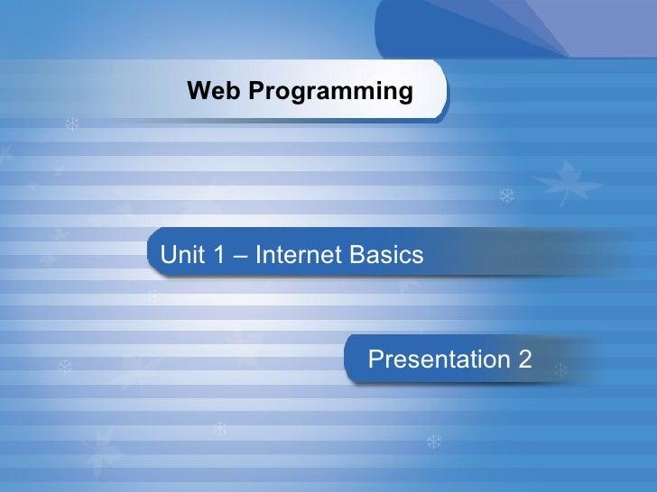 Unit 1 – Internet Basics Presentation   2   Web Programming
