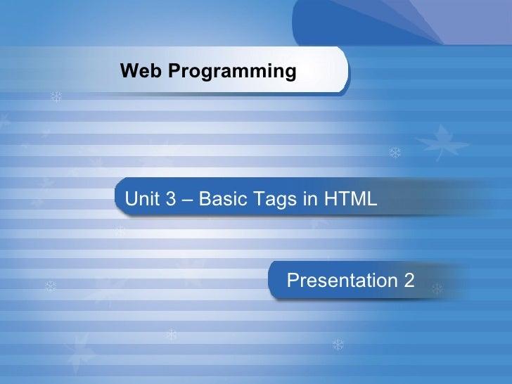 Unit 3 – Basic Tags in HTML Presentation   2 Web Programming