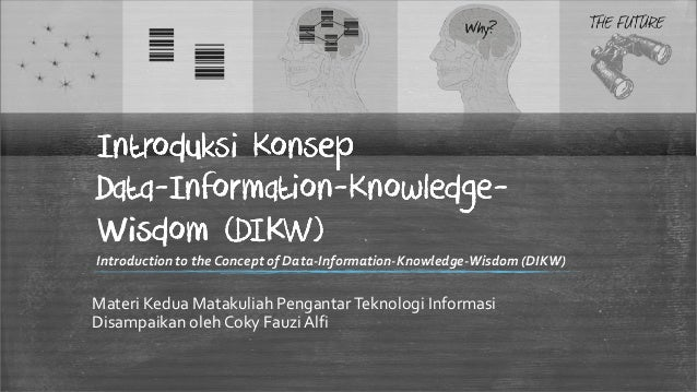 Introduksi KonsepData-Information-Knowledge-Data-Information-Knowledge-Wisdom (DIKW)Introduction to the Concept of Data-In...