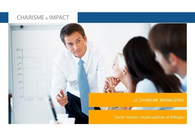 CHARISME & IMPACT  LE CHARISME MANAGERIAL  Savoir motiver, responsabiliser et déléguer