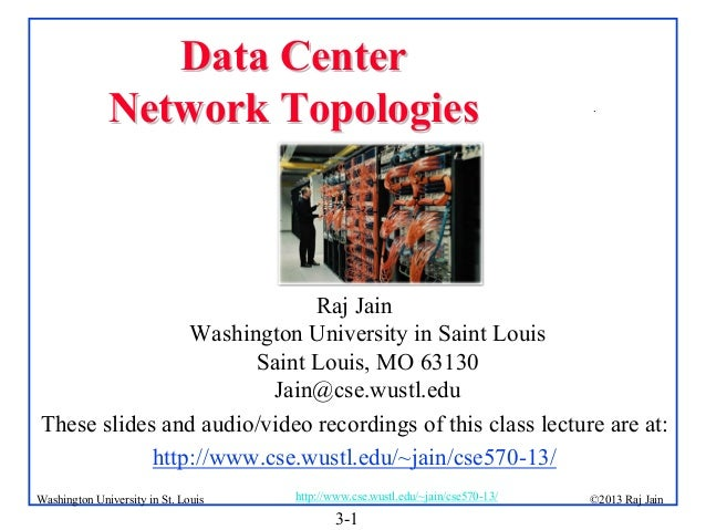 Data Center Network Topologies  .  Raj Jain Washington University in Saint Louis Saint Louis, MO 63130 Jain@cse.wustl.edu ...