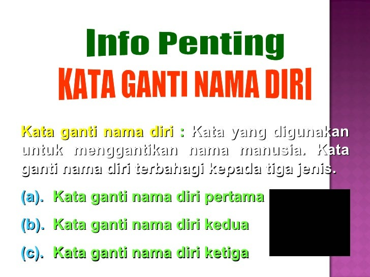 Kata ganti nama diri  :   Kata yang digunakan untuk menggantikan nama manusia. Kata ganti nama diri terbahagi kepada tiga ...