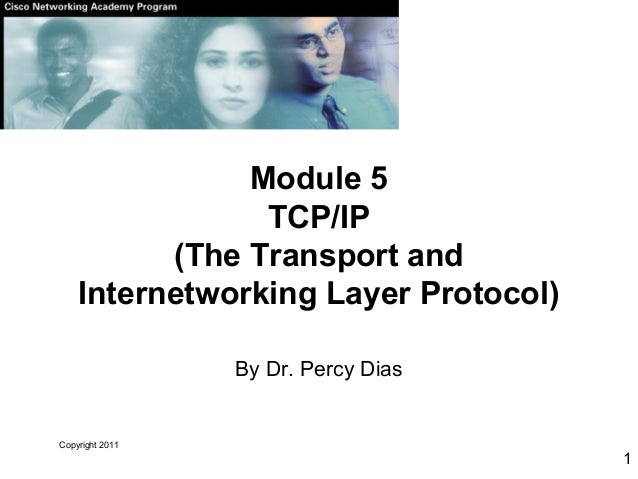 Copyright 2011 1 Module 5 TCP/IP (The Transport and Internetworking Layer Protocol) By Dr. Percy Dias