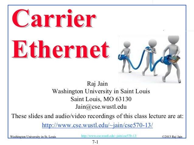 Carrier Ethernet  .  Raj Jain Washington University in Saint Louis Saint Louis, MO 63130 Jain@cse.wustl.edu These slides a...