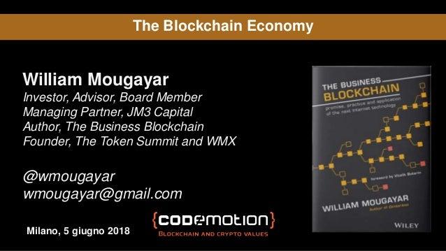 The Blockchain Economy William Mougayar Investor, Advisor, Board Member Managing Partner, JM3 Capital Author, The Business...