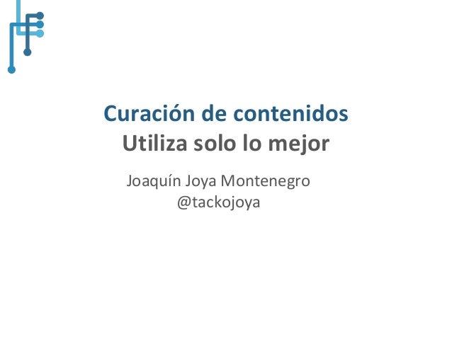 @tackojoya#UnitecDigital Curación de contenidos Utiliza solo lo mejor Joaquín Joya Montenegro @tackojoya