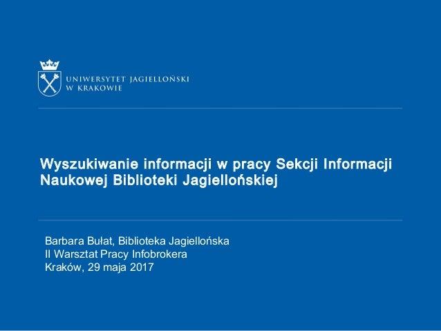 Wyszukiwanie informacji w pracy Sekcji Informacji Naukowej Biblioteki Jagiellońskiej Barbara Bułat, Biblioteka Jagiellońsk...