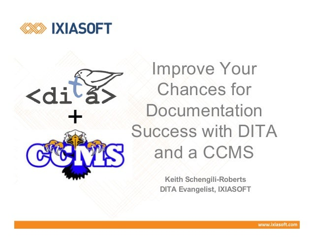 Keith Schengili-Roberts DITA Evangelist, IXIASOFT + Improve Your Chances for Documentation Success with DITA and a CCMS