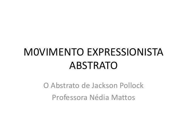 M0VIMENTO EXPRESSIONISTA  ABSTRATO  O Abstrato de Jackson Pollock  Professora Nédia Mattos
