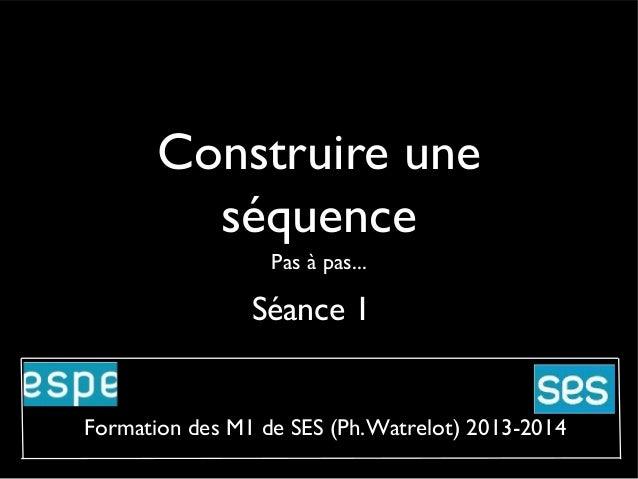 Construire une séquence Pas à pas...  Séance 1  Formation des M1 de SES (Ph.Watrelot) 2013-2014