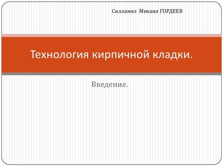 Силламяэ Михаил ГОРДЕЕВТехнология кирпичной кладки.          Введение.