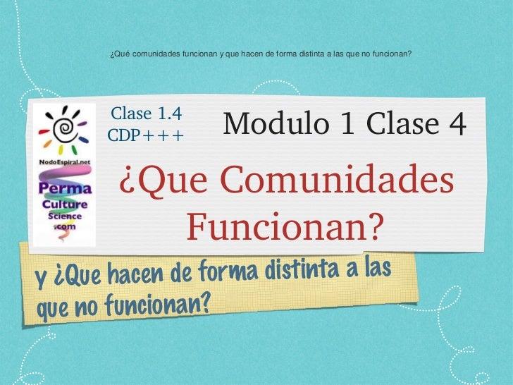 Modulo 1 Clase 4 <ul><li>¿Que Comunidades Funcionan? </li></ul>y ¿Que hacen de forma distinta a las que no funcionan? Clas...