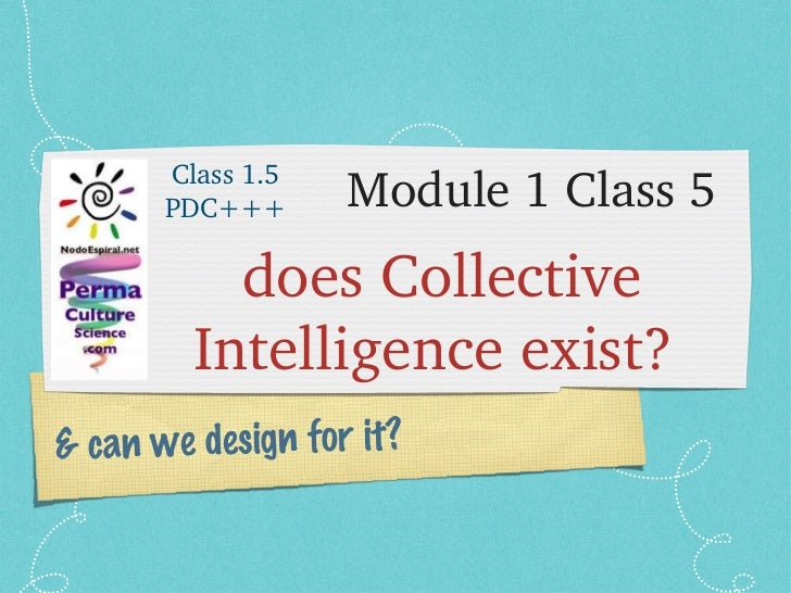 Module 1 Class 5 <ul><li>does Collective Intelligence exist?  </li></ul>& can we design for it? Class 1.5 PDC+++