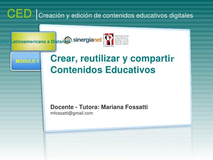 Crear, reutilizar y comparti r Contenidos Educativos  Docente - Tutora: Mariana Fossatti [email_address] CED  | Creación y...