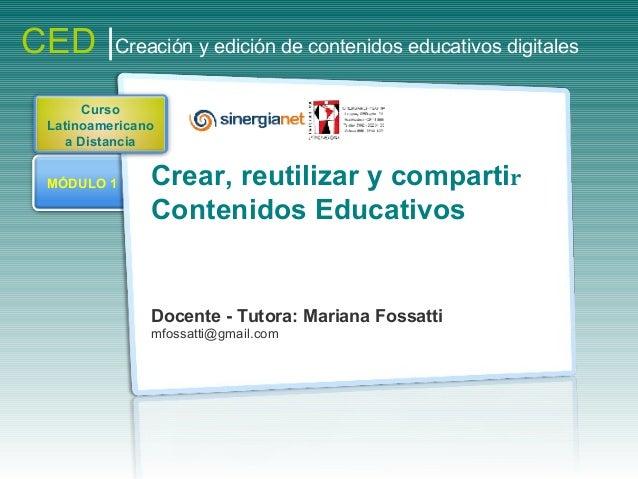 MÓDULO 1 Crear, reutilizar y compartir Contenidos Educativos Docente - Tutora: Mariana Fossatti mfossatti@gmail.com CED |C...