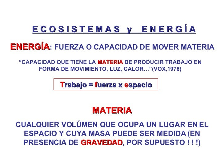 E C O S I S T E M A S  y  E N E R G Í A ENERGÍA : FUERZA O CAPACIDAD DE MOVER MATERIA MATERIA CUALQUIER VOLÚMEN QUE OCUPA ...