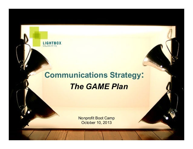 Communications Strategy: The GAME Plan  Nonprofit Boot Camp October 10, 2013