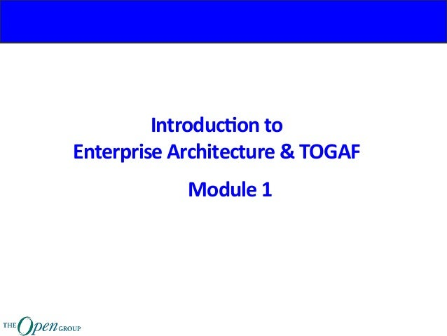 Introduc)on	to		 Enterprise	Architecture	&	TOGAF	 Module	1