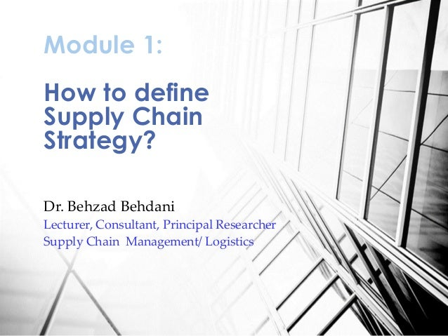 Dr. Behzad Behdani Lecturer, Consultant, Principal Researcher Supply Chain Management/ Logistics Module 1: How to define S...