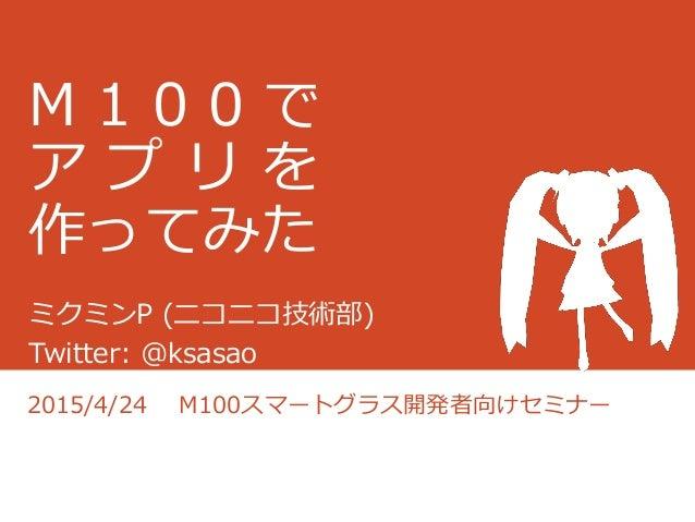 M 1 0 0 で ア プ リ を 作ってみた ミクミンP (ニコニコ技術部) Twitter: @ksasao 2015/4/24 M100スマートグラス開発者向けセミナー