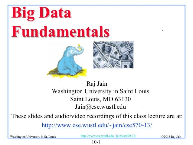 Big Data Fundamentals  .  Raj Jain Washington University in Saint Louis Saint Louis, MO 63130 Jain@cse.wustl.edu These sli...