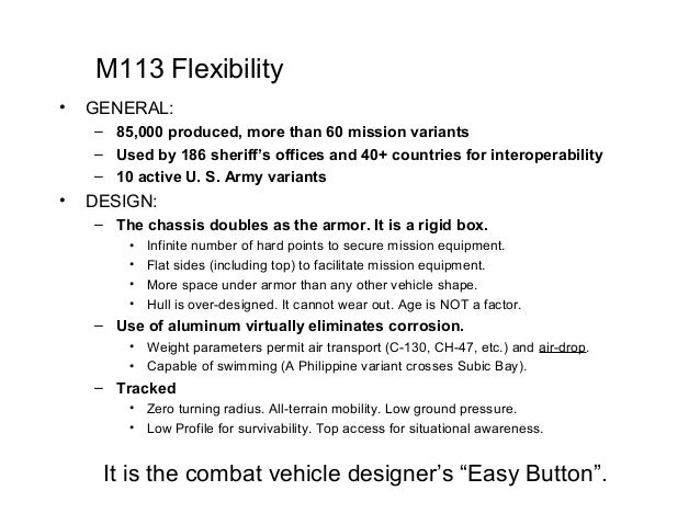 M113 Flexibility•   GENERAL:    – 85,000 produced, more than 60 mission variants    – Used by 186 sheriff's offices and 40...