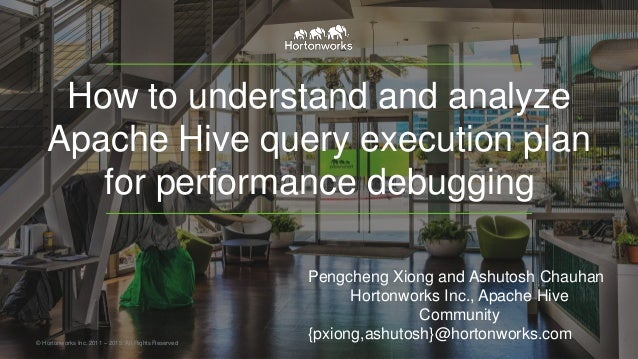 How to understand and analyze Apache Hive query execution plan for performance debugging © Hortonworks Inc. 2011 – 2015. A...