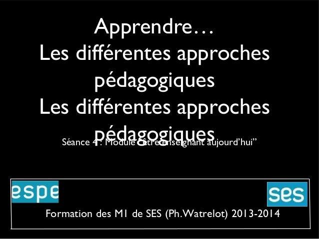 """Apprendre… Les différentes approches pédagogiques Les différentes approches pédagogiques Séance 4 : Module """"être enseignan..."""