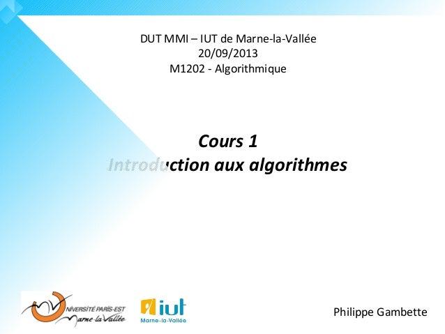 DUT MMI – IUT de Marne-la-Vallée 20/09/2013 M1202 - Algorithmique Cours 1 Introduction aux algorithmes Philippe Gambette