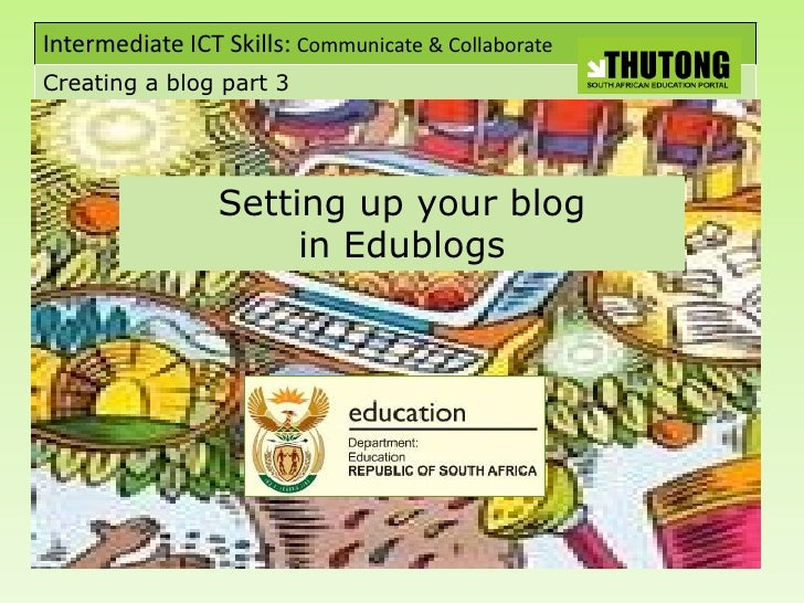 Intermediate ICT Skills: Communicate & Collaborate Creating a blog part 3                      Setting up your blog       ...