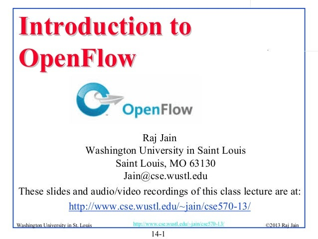 Introduction to OpenFlow  .  Raj Jain Washington University in Saint Louis Saint Louis, MO 63130 Jain@cse.wustl.edu These ...