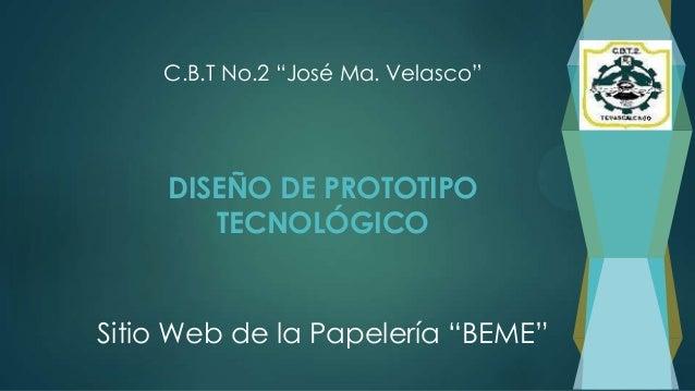 """DISEÑO DE PROTOTIPOTECNOLÓGICOSitio Web de la Papelería """"BEME""""C.B.T No.2 """"José Ma. Velasco"""""""