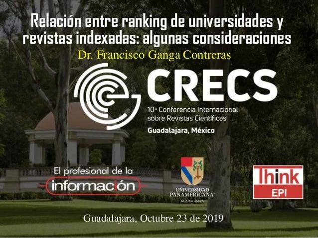 Relación entre ranking de universidades y revistas indexadas: algunas consideraciones Guadalajara, Octubre 23 de 2019 Dr. ...