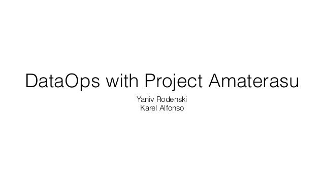 DataOps with Project Amaterasu Yaniv Rodenski Karel Alfonso