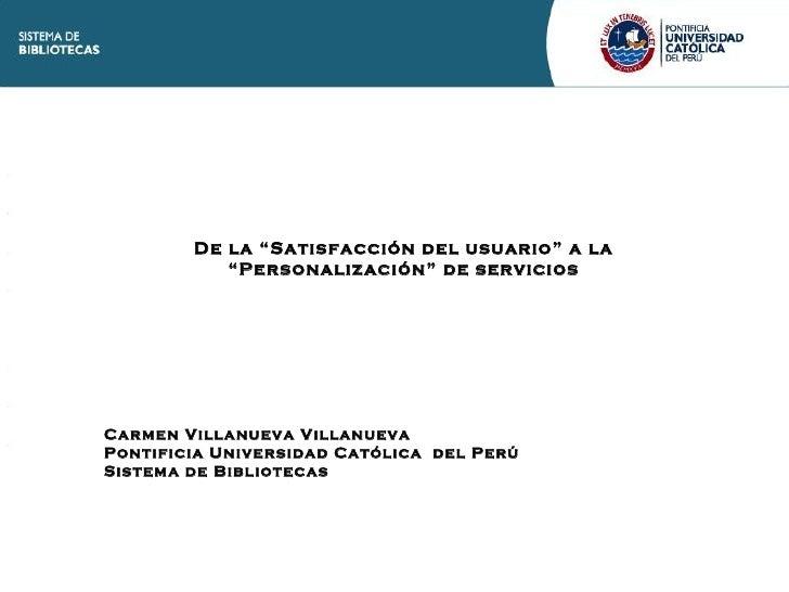 """De la """"Satisfacción del usuario"""" a la """"Personalización"""" de servicios Carmen Villanueva Villanueva Pontificia Universidad C..."""