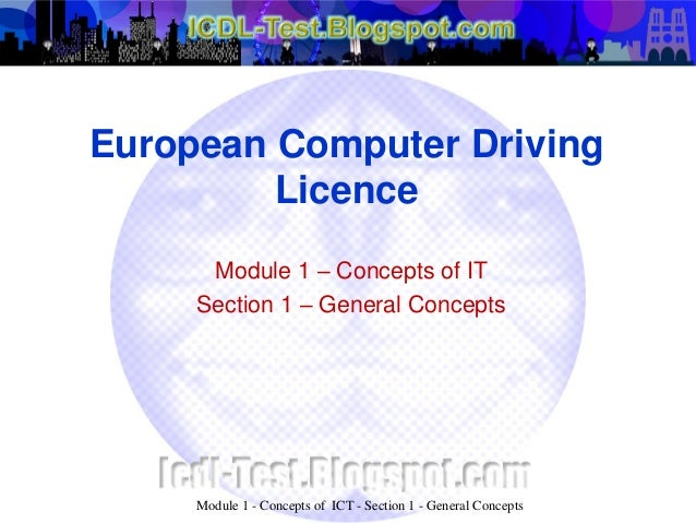 European Computer Driving Licence Module 1 – Concepts of IT Section 1 – General Concepts Module 1 - Concepts of ICT - Sect...