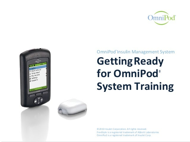OmniPod® Insulin Management System GettingReady for OmniPod® System Training ©2013 Insulet Corporation. All rights reserve...