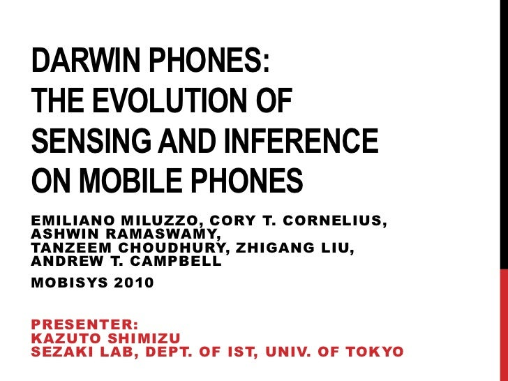 Darwin Phones: the Evolution ofSensing and Inferenceon Mobile Phones<br />EmilianoMiluzzo, Cory T. Cornelius, AshwinRamasw...