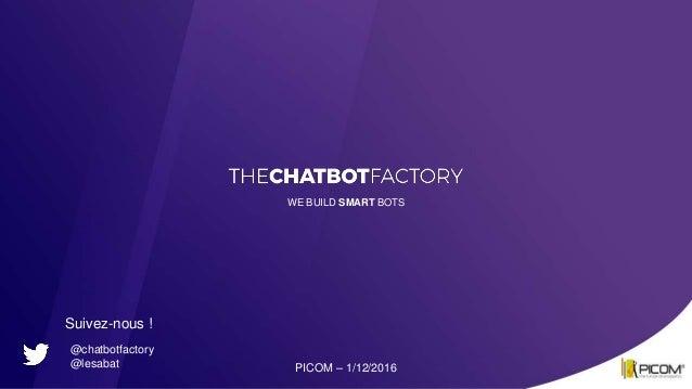 WE BUILD SMART BOTS PICOM – 1/12/2016 @chatbotfactory @lesabat Suivez-nous !