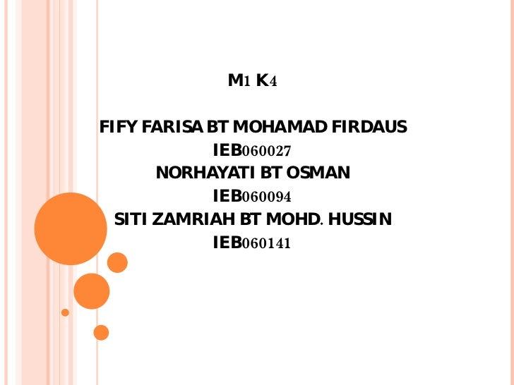 M1 K4 FIFY FARISA BT MOHAMAD FIRDAUS IEB060027 NORHAYATI BT OSMAN IEB060094 SITI ZAMRIAH BT MOHD. HUSSIN IEB060141