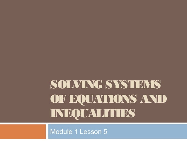 SOLVING SYSTEMS OF EQUATIONS AND INEQUALITIES Module 1 Lesson 5