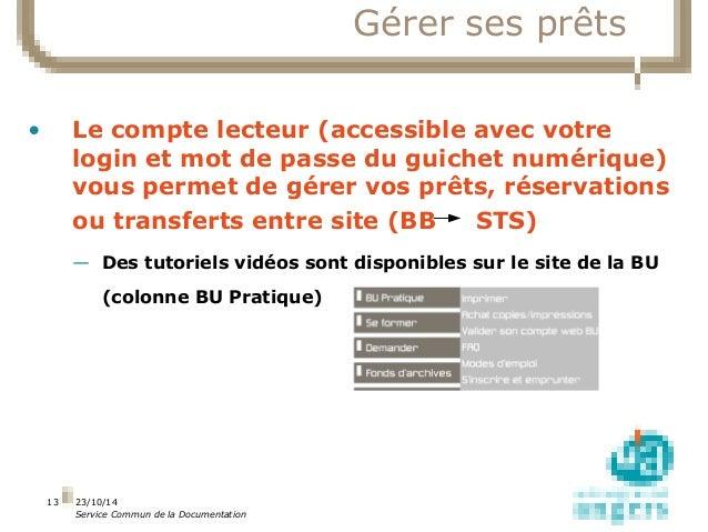 23/10/14  Service Commun de la Documentation  13  Gérer ses prêts  • Le compte lecteur (accessible avec votre  login et mo...