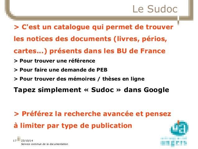 23/10/14  Service commun de la documentation  17  Le Sudoc  > C'est un catalogue qui permet de trouver  les notices des do...