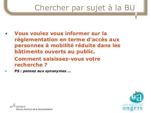 23/10/14  Service Commun de la Documentation  22  Chercher par sujet à la BU  • Vous voulez vous informer sur la  réglemen...