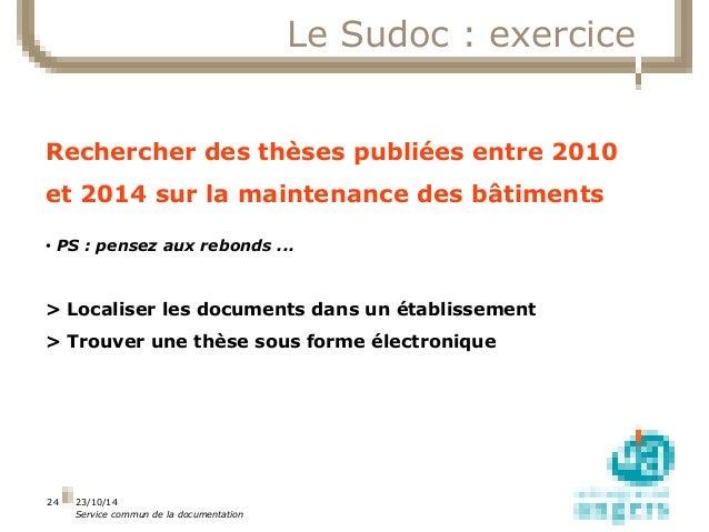 23/10/14  Service commun de la documentation  24  Le Sudoc : exercice  Rechercher des thèses publiées entre 2010  et 2014 ...