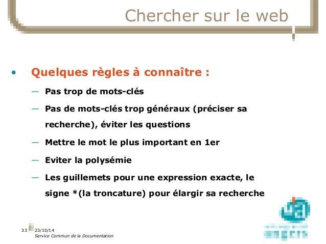 23/10/14  Service Commun de la Documentation  33  Chercher sur le web  • Quelques règles à connaître :  — Pas trop de mots...