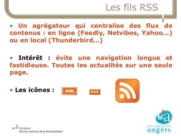 23/10/14  Service Commun de la Documentation  39  Les fils RSS  • Un agrégateur qui centralise des flux de  contenus : en ...